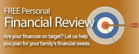 FREE Personal Financial Review. Are your finances on target? Let us help<br /> you plan for your family's financial needs.